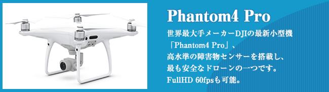 Phantom4 Pro 世界最大手メーカーDJIの最新小型機 「Phantom4 Pro」、 高水準の障害物センサーを搭載し、 最も安全なドローンの一つです。 FullHD 60fpsも可能。