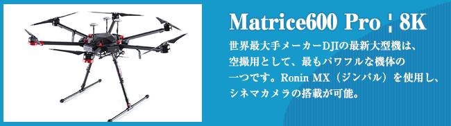 Matrice600 Pro | 8K 世界最⼤⼿メーカーDJIの最新⼤型機は、 空撮⽤として、最もパワフルな機体の ⼀つです。Ronin MX(ジンバル)を使⽤し、 シネマカメラの搭載が可能。